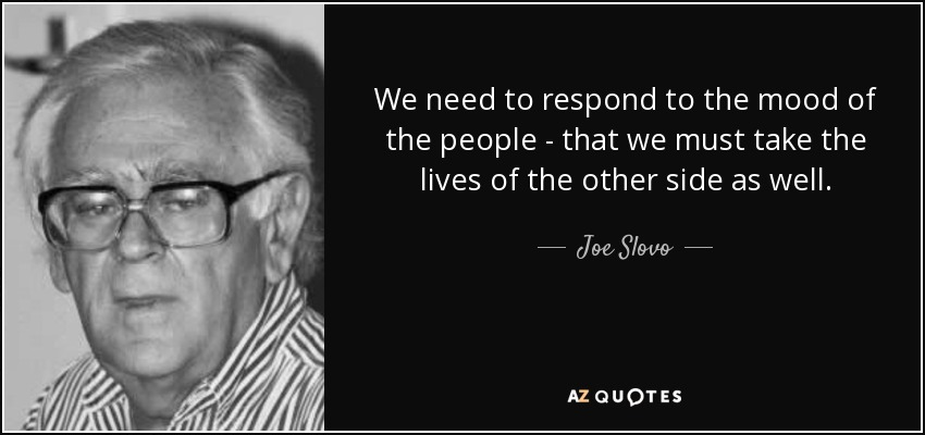 We need to respond to the mood of the people - that we must take the lives of the other side as well. - Joe Slovo