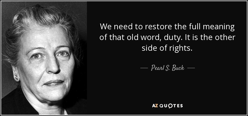 We need to restore the full meaning of that old word, duty. It is the other side of rights. - Pearl S. Buck