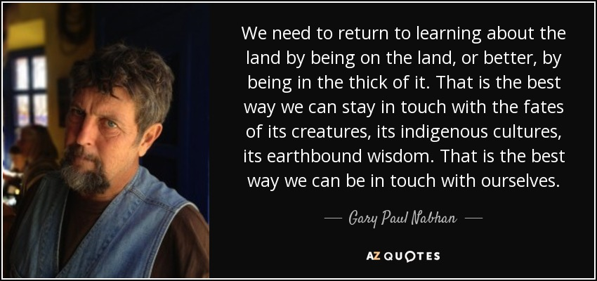 We need to return to learning about the land by being on the land, or better, by being in the thick of it. That is the best way we can stay in touch with the fates of its creatures, its indigenous cultures, its earthbound wisdom. That is the best way we can be in touch with ourselves. - Gary Paul Nabhan