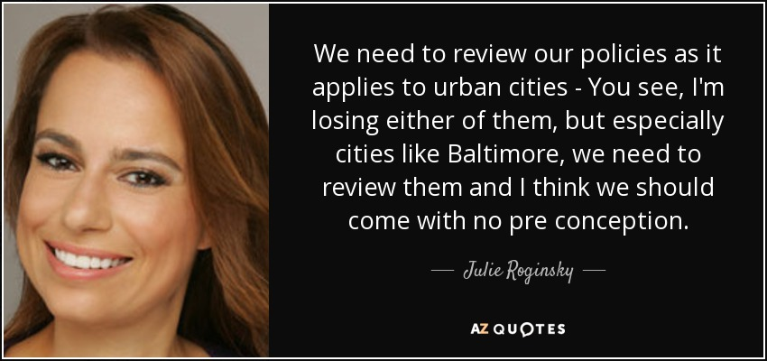 We need to review our policies as it applies to urban cities - You see, I'm losing either of them, but especially cities like Baltimore, we need to review them and I think we should come with no pre conception. - Julie Roginsky