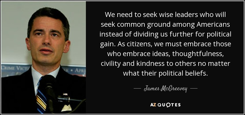 We need to seek wise leaders who will seek common ground among Americans instead of dividing us further for political gain. As citizens, we must embrace those who embrace ideas, thoughtfulness, civility and kindness to others no matter what their political beliefs. - James McGreevey