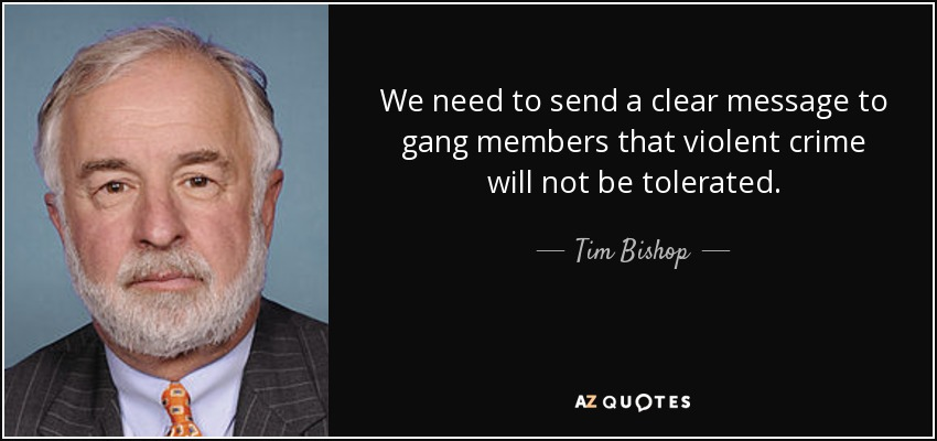 We need to send a clear message to gang members that violent crime will not be tolerated. - Tim Bishop