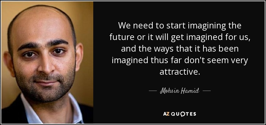 We need to start imagining the future or it will get imagined for us, and the ways that it has been imagined thus far don't seem very attractive. - Mohsin Hamid