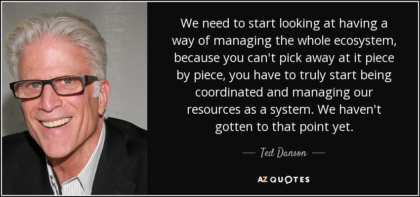 We need to start looking at having a way of managing the whole ecosystem, because you can't pick away at it piece by piece, you have to truly start being coordinated and managing our resources as a system. We haven't gotten to that point yet. - Ted Danson