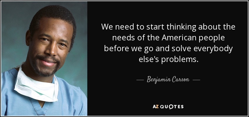We need to start thinking about the needs of the American people before we go and solve everybody else's problems. - Benjamin Carson