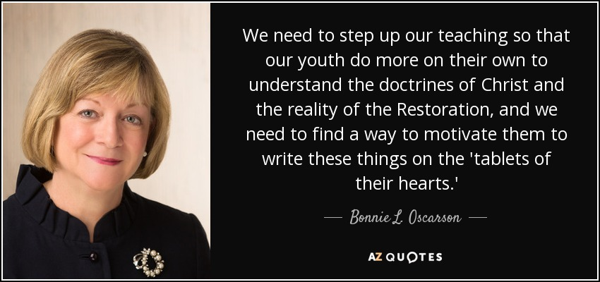 We need to step up our teaching so that our youth do more on their own to understand the doctrines of Christ and the reality of the Restoration, and we need to find a way to motivate them to write these things on the 'tablets of their hearts.' - Bonnie L. Oscarson