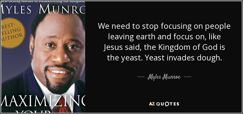 We need to stop focusing on people leaving earth and focus on, like Jesus said, the Kingdom of God is the yeast. Yeast invades dough. - Myles Munroe