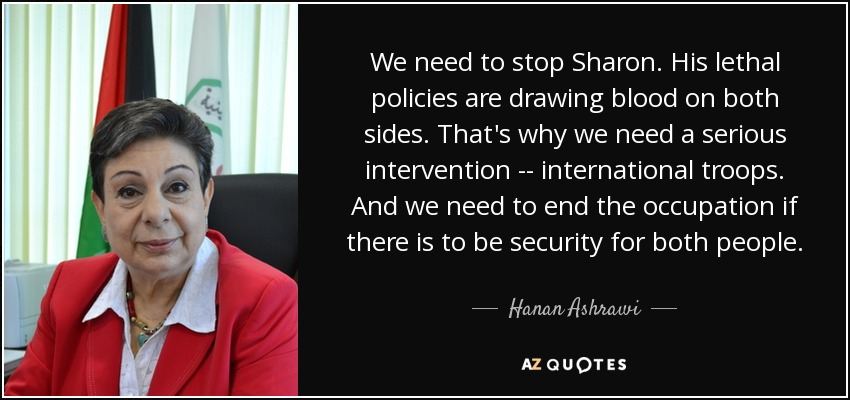 We need to stop Sharon. His lethal policies are drawing blood on both sides. That's why we need a serious intervention -- international troops. And we need to end the occupation if there is to be security for both people. - Hanan Ashrawi