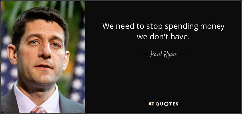 We need to stop spending money we don't have. - Paul Ryan