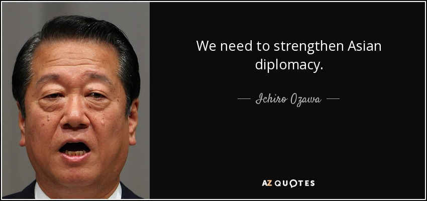 We need to strengthen Asian diplomacy. - Ichiro Ozawa
