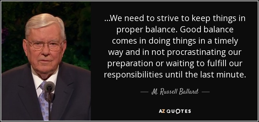 ...We need to strive to keep things in proper balance. Good balance comes in doing things in a timely way and in not procrastinating our preparation or waiting to fulfill our responsibilities until the last minute. - M. Russell Ballard