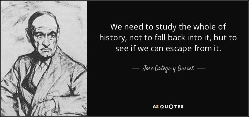 We need to study the whole of history, not to fall back into it, but to see if we can escape from it. - Jose Ortega y Gasset