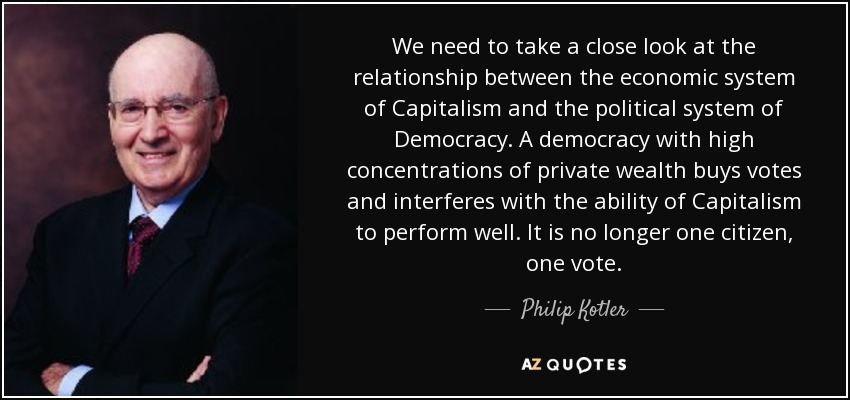 We need to take a close look at the relationship between the economic system of Capitalism and the political system of Democracy. A democracy with high concentrations of private wealth buys votes and interferes with the ability of Capitalism to perform well. It is no longer one citizen, one vote. - Philip Kotler