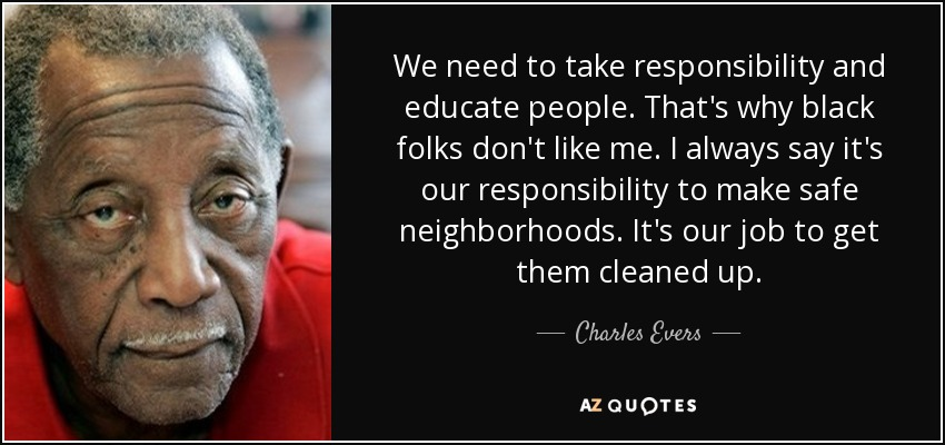 We need to take responsibility and educate people. That's why black folks don't like me. I always say it's our responsibility to make safe neighborhoods. It's our job to get them cleaned up. - Charles Evers