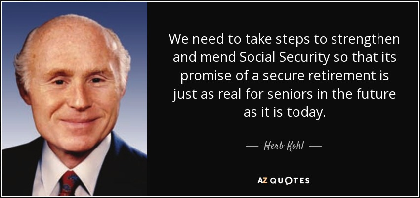 We need to take steps to strengthen and mend Social Security so that its promise of a secure retirement is just as real for seniors in the future as it is today. - Herb Kohl