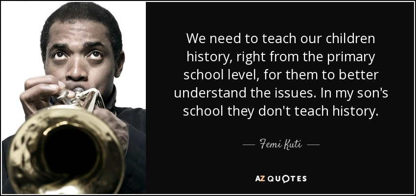 We need to teach our children history, right from the primary school level, for them to better understand the issues. In my son's school they don't teach history. - Femi Kuti