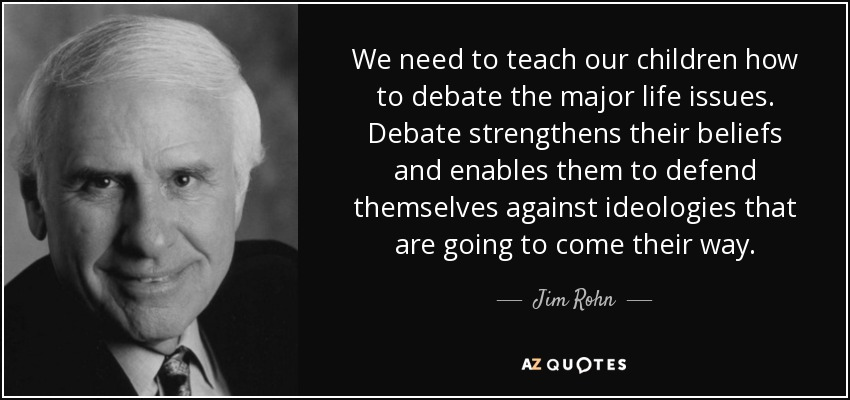 We need to teach our children how to debate the major life issues. Debate strengthens their beliefs and enables them to defend themselves against ideologies that are going to come their way. - Jim Rohn