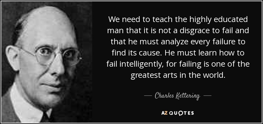 We need to teach the highly educated man that it is not a disgrace to fail and that he must analyze every failure to find its cause. He must learn how to fail intelligently, for failing is one of the greatest arts in the world. - Charles Kettering