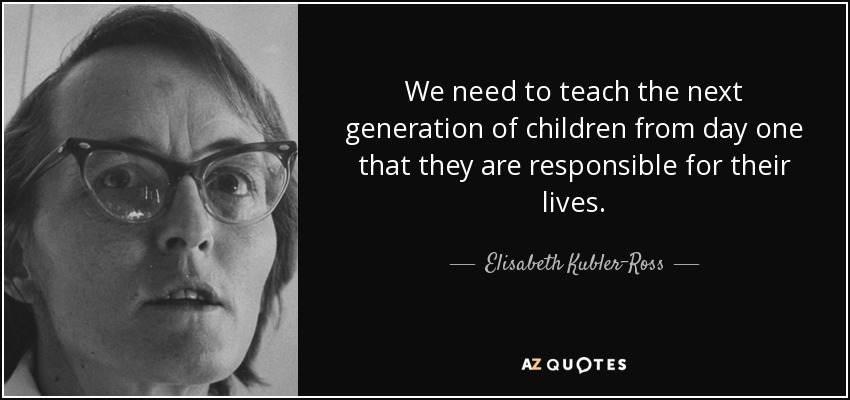 We need to teach the next generation of children from day one that they are responsible for their lives. - Elisabeth Kubler-Ross