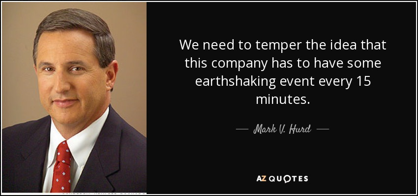We need to temper the idea that this company has to have some earthshaking event every 15 minutes. - Mark V. Hurd