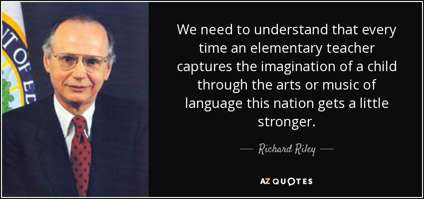 We need to understand that every time an elementary teacher captures the imagination of a child through the arts or music of language this nation gets a little stronger. - Richard Riley