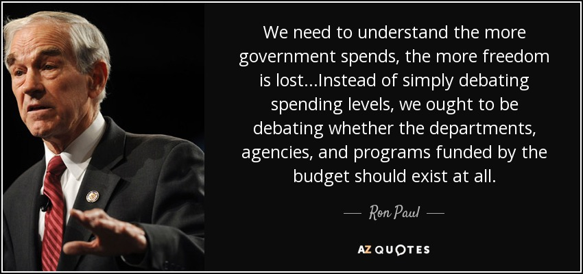We need to understand the more government spends, the more freedom is lost...Instead of simply debating spending levels, we ought to be debating whether the departments, agencies, and programs funded by the budget should exist at all. - Ron Paul