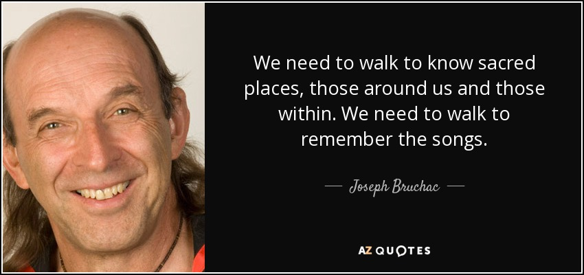 We need to walk to know sacred places, those around us and those within. We need to walk to remember the songs. - Joseph Bruchac