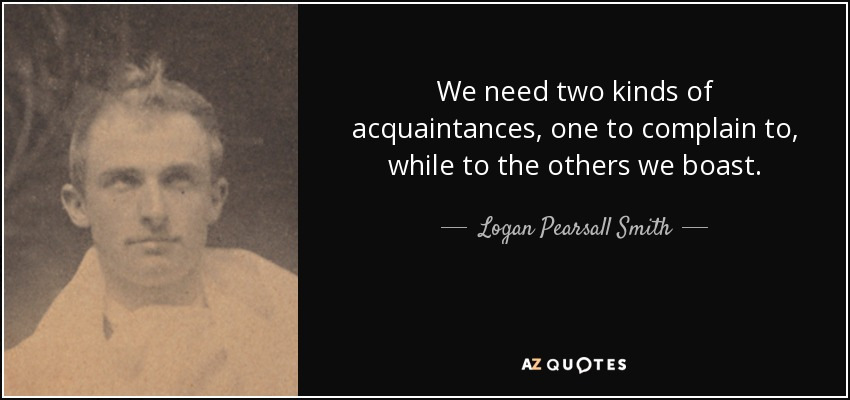 We need two kinds of acquaintances, one to complain to, while to the others we boast. - Logan Pearsall Smith