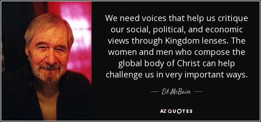 We need voices that help us critique our social, political, and economic views through Kingdom lenses. The women and men who compose the global body of Christ can help challenge us in very important ways. - Ed McBain