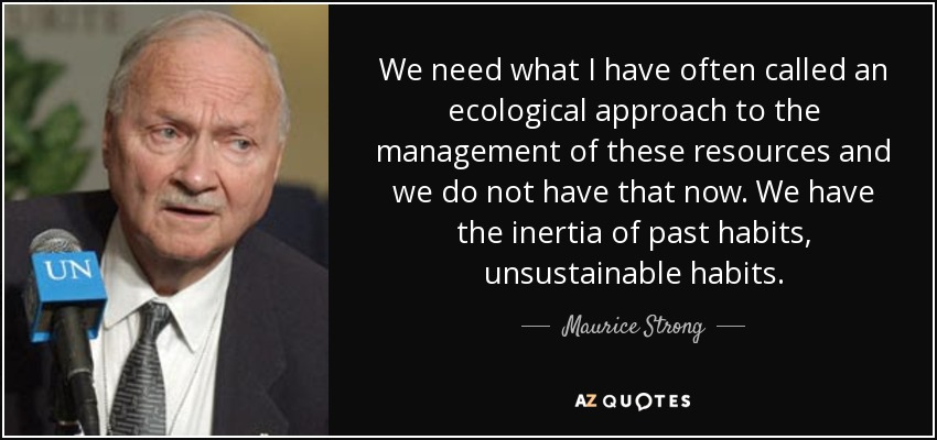 We need what I have often called an ecological approach to the management of these resources and we do not have that now. We have the inertia of past habits, unsustainable habits. - Maurice Strong