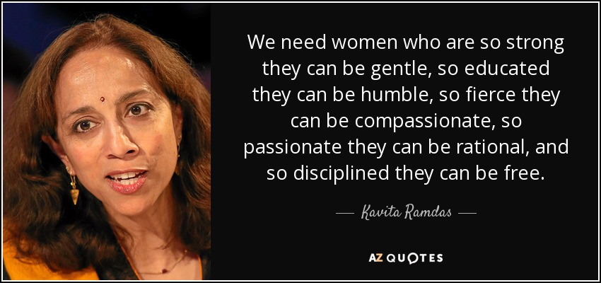 We need women who are so strong they can be gentle, so educated they can be humble, so fierce they can be compassionate, so passionate they can be rational, and so disciplined they can be free. - Kavita Ramdas
