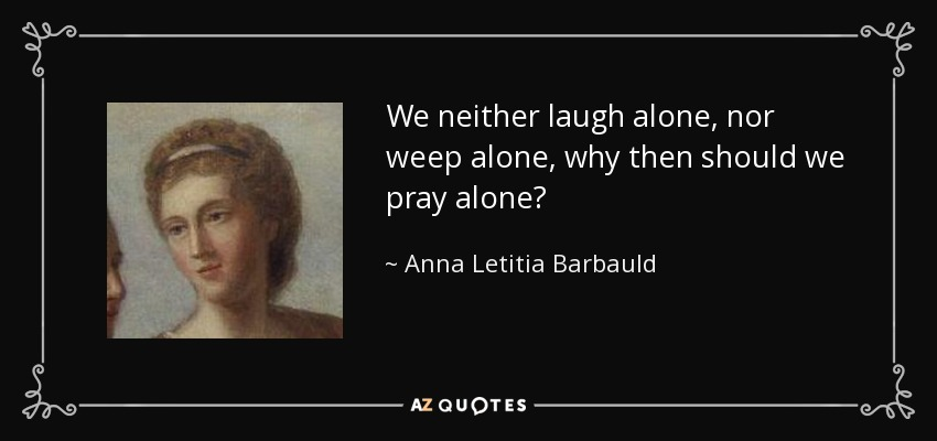 We neither laugh alone, nor weep alone, why then should we pray alone? - Anna Letitia Barbauld