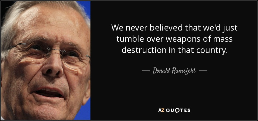 We never believed that we'd just tumble over weapons of mass destruction in that country. - Donald Rumsfeld