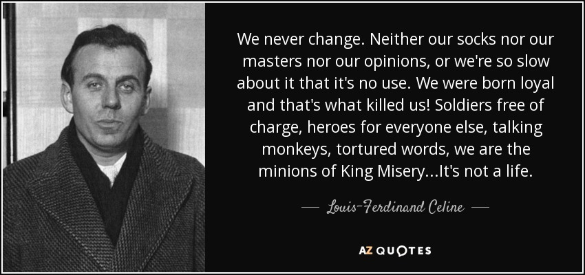 We never change. Neither our socks nor our masters nor our opinions, or we're so slow about it that it's no use. We were born loyal and that's what killed us! Soldiers free of charge, heroes for everyone else, talking monkeys, tortured words, we are the minions of King Misery...It's not a life. - Louis-Ferdinand Celine