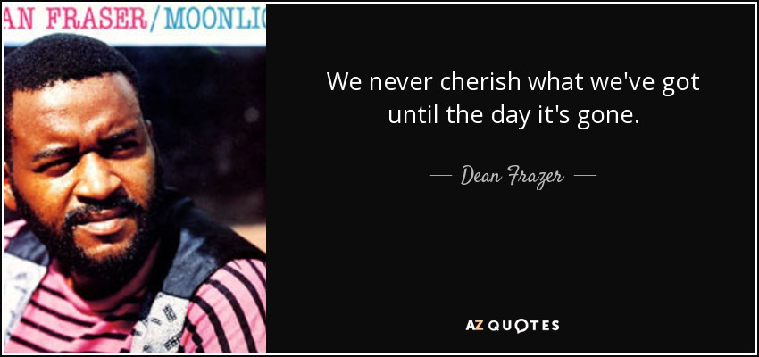 We never cherish what we've got until the day it's gone. - Dean Frazer