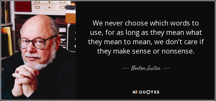 We never choose which words to use, for as long as they mean what they mean to mean, we don't care if they make sense or nonsense. - Norton Juster