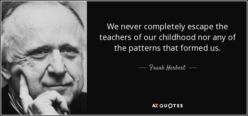 We never completely escape the teachers of our childhood nor any of the patterns that formed us. - Frank Herbert