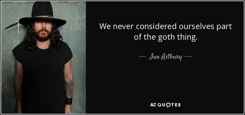 We never considered ourselves part of the goth thing. - Ian Astbury