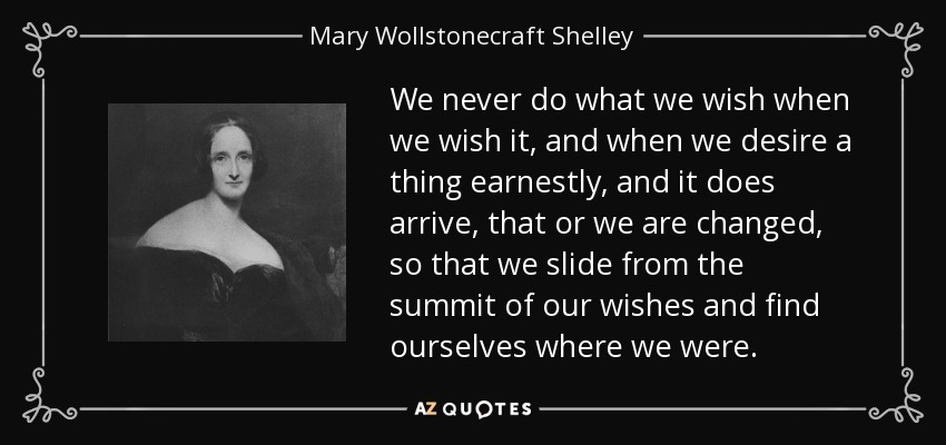 We never do what we wish when we wish it, and when we desire a thing earnestly, and it does arrive, that or we are changed, so that we slide from the summit of our wishes and find ourselves where we were. - Mary Wollstonecraft Shelley