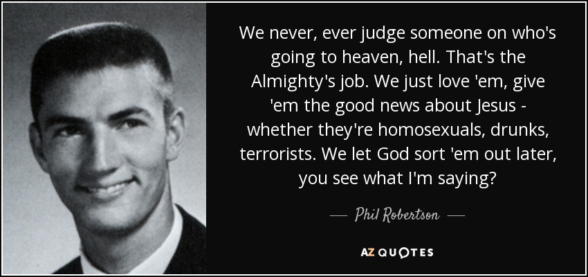We never, ever judge someone on who's going to heaven, hell. That's the Almighty's job. We just love 'em, give 'em the good news about Jesus - whether they're homosexuals, drunks, terrorists. We let God sort 'em out later, you see what I'm saying? - Phil Robertson