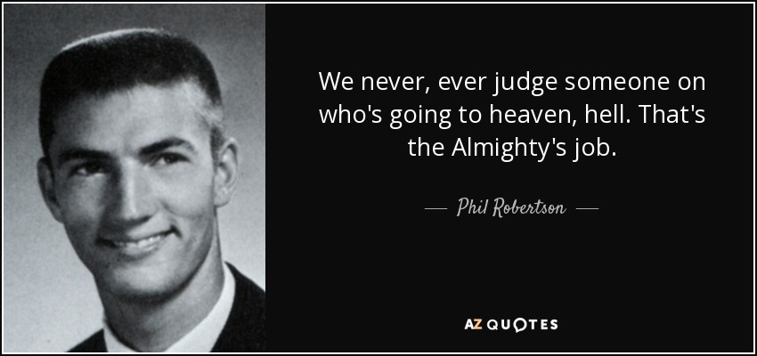 We never, ever judge someone on who's going to heaven, hell. That's the Almighty's job. - Phil Robertson
