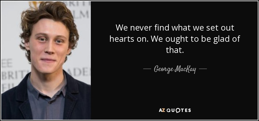 We never find what we set out hearts on. We ought to be glad of that. - George MacKay
