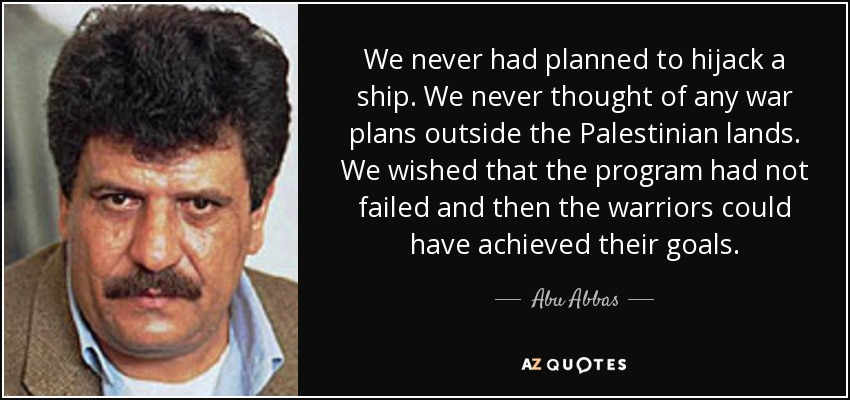 We never had planned to hijack a ship. We never thought of any war plans outside the Palestinian lands. We wished that the program had not failed and then the warriors could have achieved their goals. - Abu Abbas