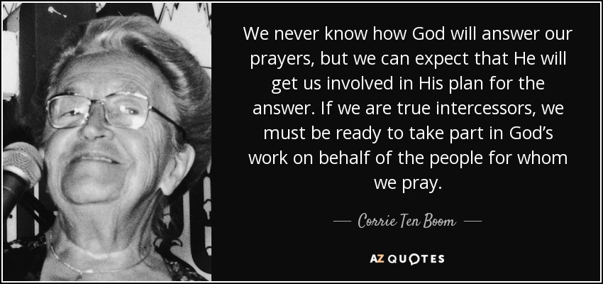 We never know how God will answer our prayers, but we can expect that He will get us involved in His plan for the answer. If we are true intercessors, we must be ready to take part in God's work on behalf of the people for whom we pray. - Corrie Ten Boom