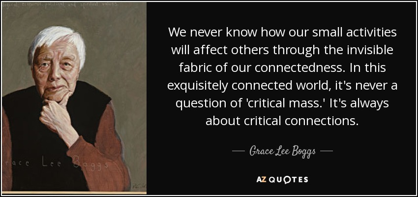We never know how our small activities will affect others through the invisible fabric of our connectedness. In this exquisitely connected world, it's never a question of 'critical mass.' It's always about critical connections. - Grace Lee Boggs