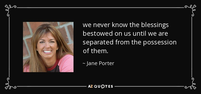 we never know the blessings bestowed on us until we are separated from the possession of them. - Jane Porter