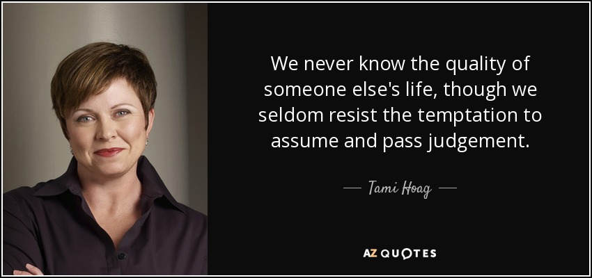 We never know the quality of someone else's life, though we seldom resist the temptation to assume and pass judgement. - Tami Hoag