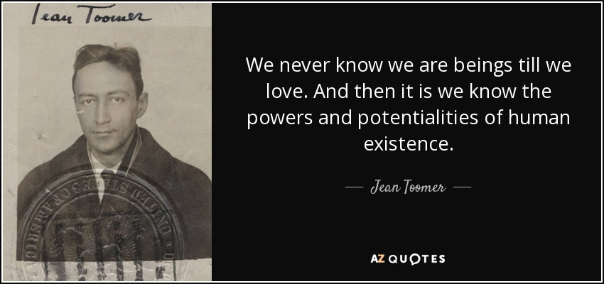 We never know we are beings till we love. And then it is we know the powers and potentialities of human existence. - Jean Toomer