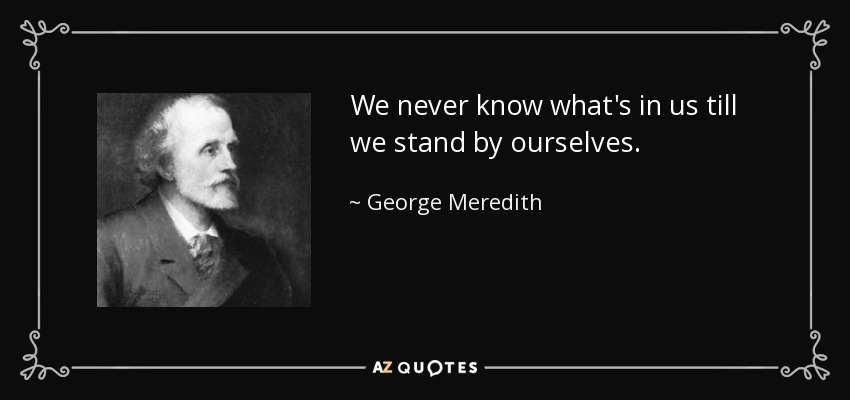 We never know what's in us till we stand by ourselves. - George Meredith