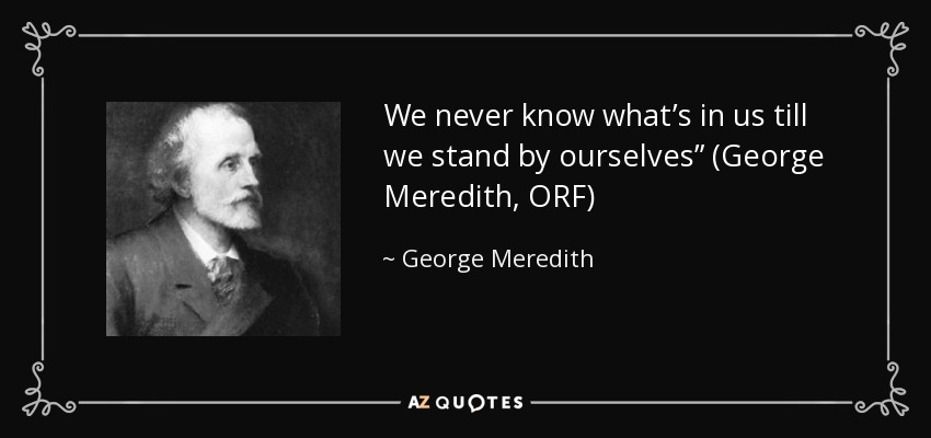 "We never know what's in us till we stand by ourselves"" (George Meredith, ORF) - George Meredith"